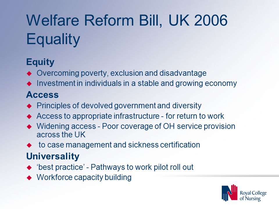 Welfare Reform Bill, UK 2006 Equality Equity u Overcoming poverty, exclusion and disadvantage u Investment in individuals in a stable and growing economy Access u Principles of devolved government and diversity u Access to appropriate infrastructure - for return to work u Widening access - Poor coverage of OH service provision across the UK u to case management and sickness certification Universality u 'best practice' - Pathways to work pilot roll out u Workforce capacity building