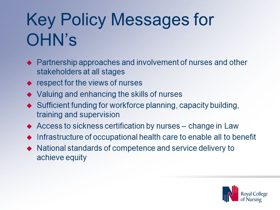 Key Policy Messages for OHN's u Partnership approaches and involvement of nurses and other stakeholders at all stages u respect for the views of nurses u Valuing and enhancing the skills of nurses u Sufficient funding for workforce planning, capacity building, training and supervision u Access to sickness certification by nurses – change in Law u Infrastructure of occupational health care to enable all to benefit u National standards of competence and service delivery to achieve equity