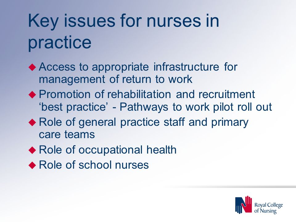 Key issues for nurses in practice u Access to appropriate infrastructure for management of return to work u Promotion of rehabilitation and recruitment 'best practice' - Pathways to work pilot roll out u Role of general practice staff and primary care teams u Role of occupational health u Role of school nurses