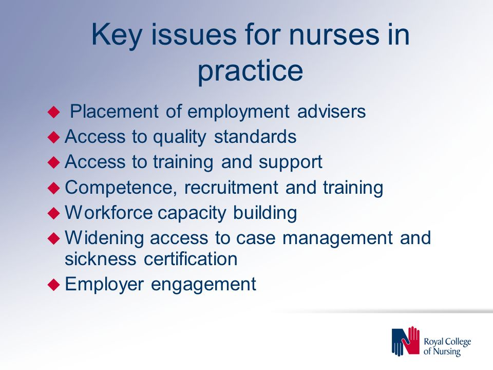 Key issues for nurses in practice u Placement of employment advisers u Access to quality standards u Access to training and support u Competence, recruitment and training u Workforce capacity building u Widening access to case management and sickness certification u Employer engagement