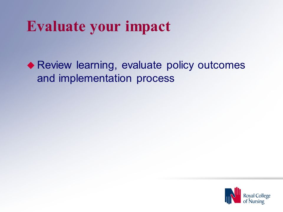 Evaluate your impact  Review learning, evaluate policy outcomes and implementation process