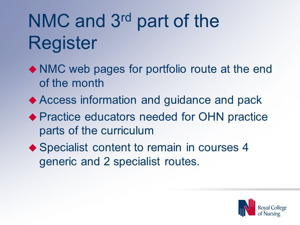 NMC and 3 rd part of the Register u NMC web pages for portfolio route at the end of the month u Access information and guidance and pack u Practice educators needed for OHN practice parts of the curriculum u Specialist content to remain in courses 4 generic and 2 specialist routes.