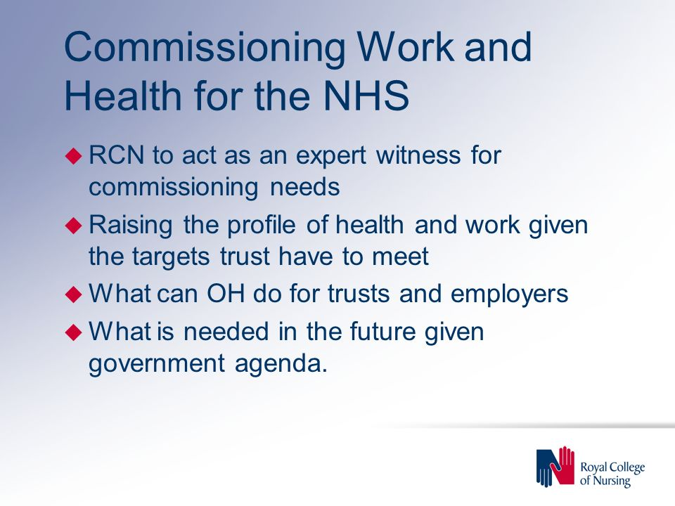 Commissioning Work and Health for the NHS u RCN to act as an expert witness for commissioning needs u Raising the profile of health and work given the targets trust have to meet u What can OH do for trusts and employers u What is needed in the future given government agenda.