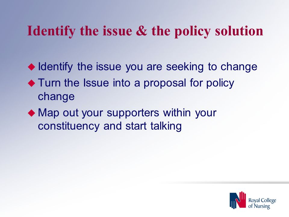 Identify the issue & the policy solution  Identify the issue you are seeking to change  Turn the Issue into a proposal for policy change  Map out your supporters within your constituency and start talking