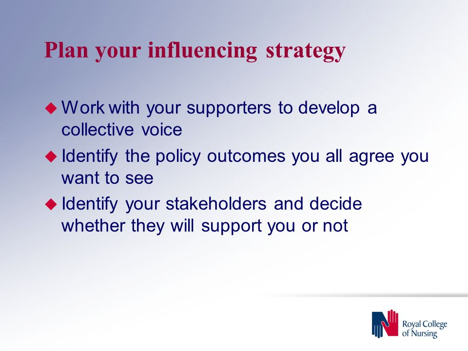 Plan your influencing strategy  Work with your supporters to develop a collective voice  Identify the policy outcomes you all agree you want to see  Identify your stakeholders and decide whether they will support you or not