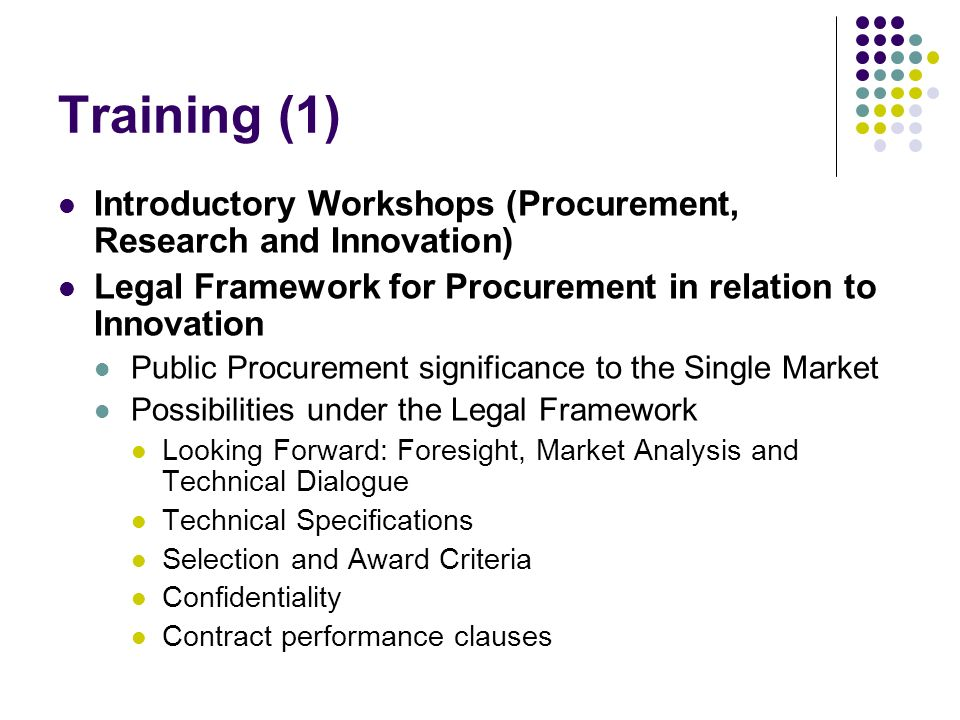 Training (1) Introductory Workshops (Procurement, Research and Innovation) Legal Framework for Procurement in relation to Innovation Public Procurement significance to the Single Market Possibilities under the Legal Framework Looking Forward: Foresight, Market Analysis and Technical Dialogue Technical Specifications Selection and Award Criteria Confidentiality Contract performance clauses