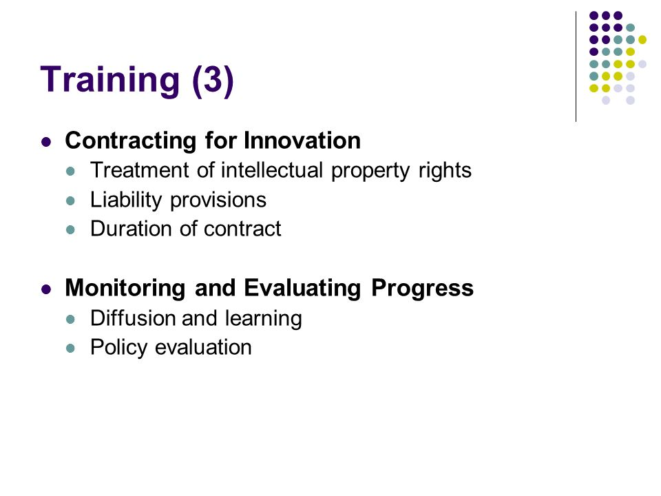 Training (3) Contracting for Innovation Treatment of intellectual property rights Liability provisions Duration of contract Monitoring and Evaluating Progress Diffusion and learning Policy evaluation