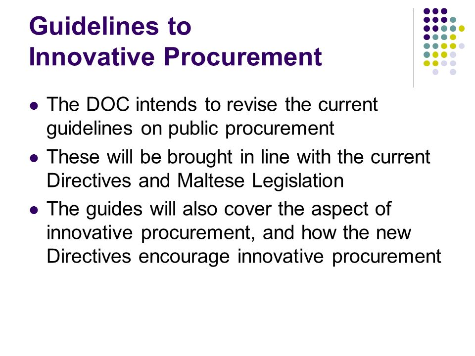 Guidelines to Innovative Procurement The DOC intends to revise the current guidelines on public procurement These will be brought in line with the current Directives and Maltese Legislation The guides will also cover the aspect of innovative procurement, and how the new Directives encourage innovative procurement