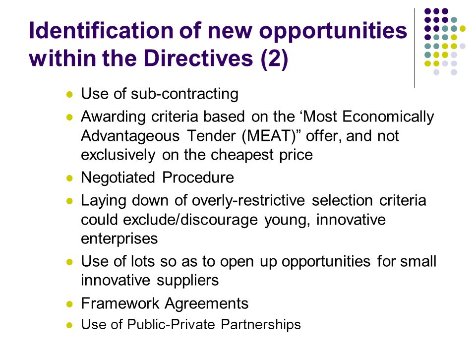 Identification of new opportunities within the Directives (2) Use of sub-contracting Awarding criteria based on the 'Most Economically Advantageous Tender (MEAT) offer, and not exclusively on the cheapest price Negotiated Procedure Laying down of overly-restrictive selection criteria could exclude/discourage young, innovative enterprises Use of lots so as to open up opportunities for small innovative suppliers Framework Agreements Use of Public-Private Partnerships