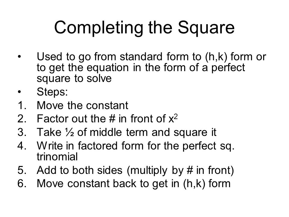 Completing the Square Used to go from standard form to (h,k) form or to get the equation in the form of a perfect square to solve Steps: 1.Move the constant 2.Factor out the # in front of x 2 3.Take ½ of middle term and square it 4.Write in factored form for the perfect sq.