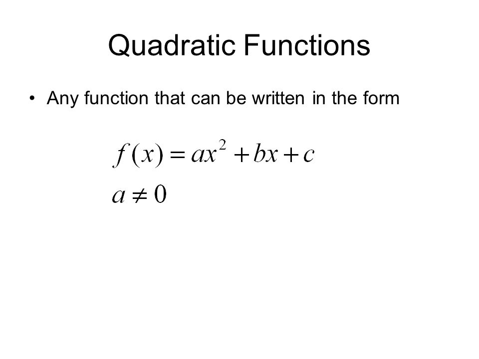 Quadratic Functions Any function that can be written in the form
