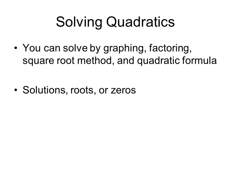 Solving Quadratics You can solve by graphing, factoring, square root method, and quadratic formula Solutions, roots, or zeros