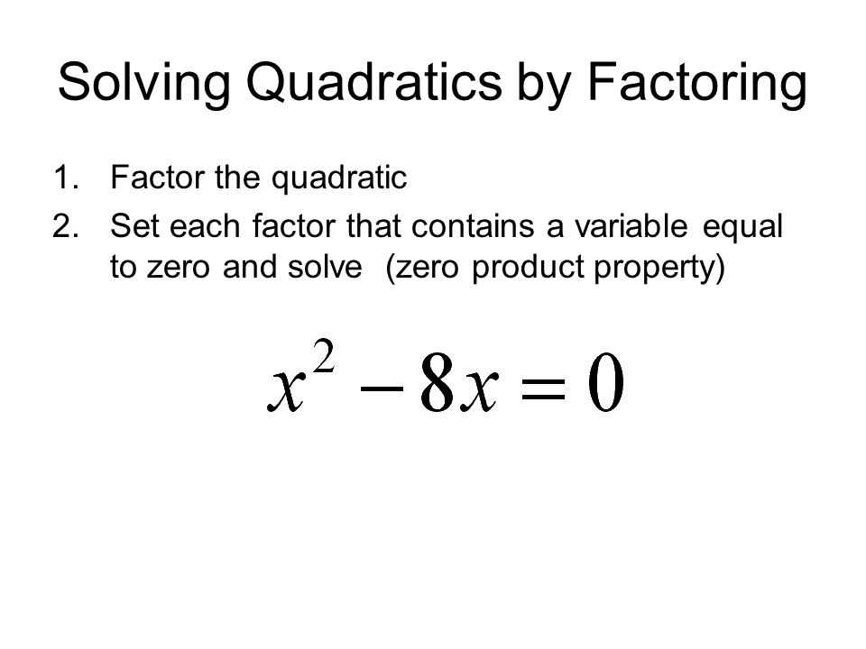 Solving Quadratics by Factoring 1.Factor the quadratic 2.Set each factor that contains a variable equal to zero and solve (zero product property)