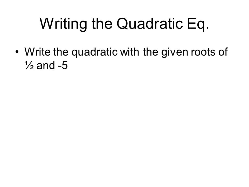 Writing the Quadratic Eq. Write the quadratic with the given roots of ½ and -5
