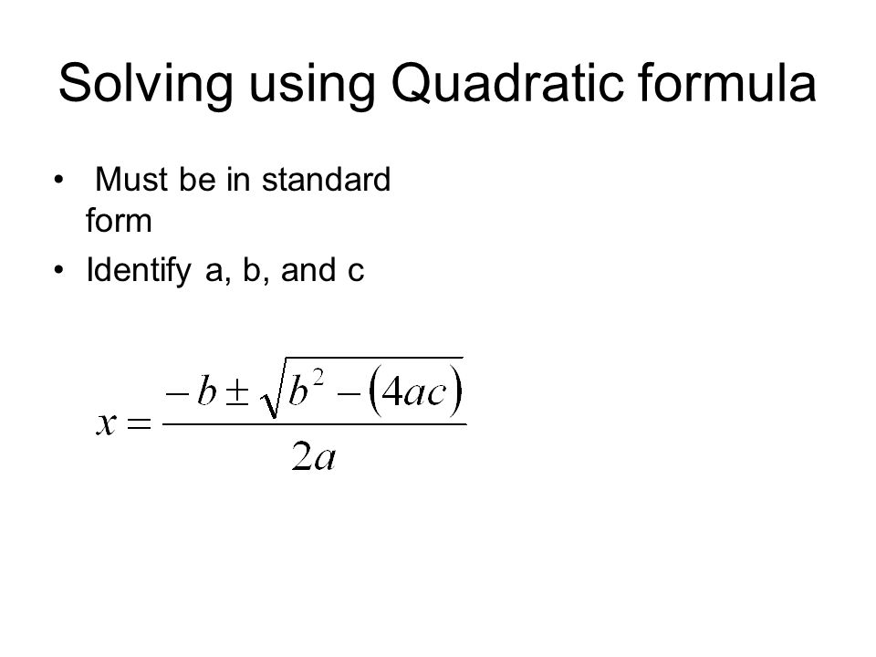 Solving using Quadratic formula Must be in standard form Identify a, b, and c