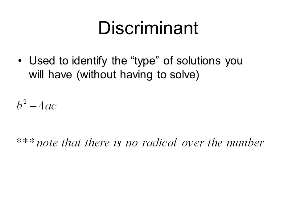 Discriminant Used to identify the type of solutions you will have (without having to solve)