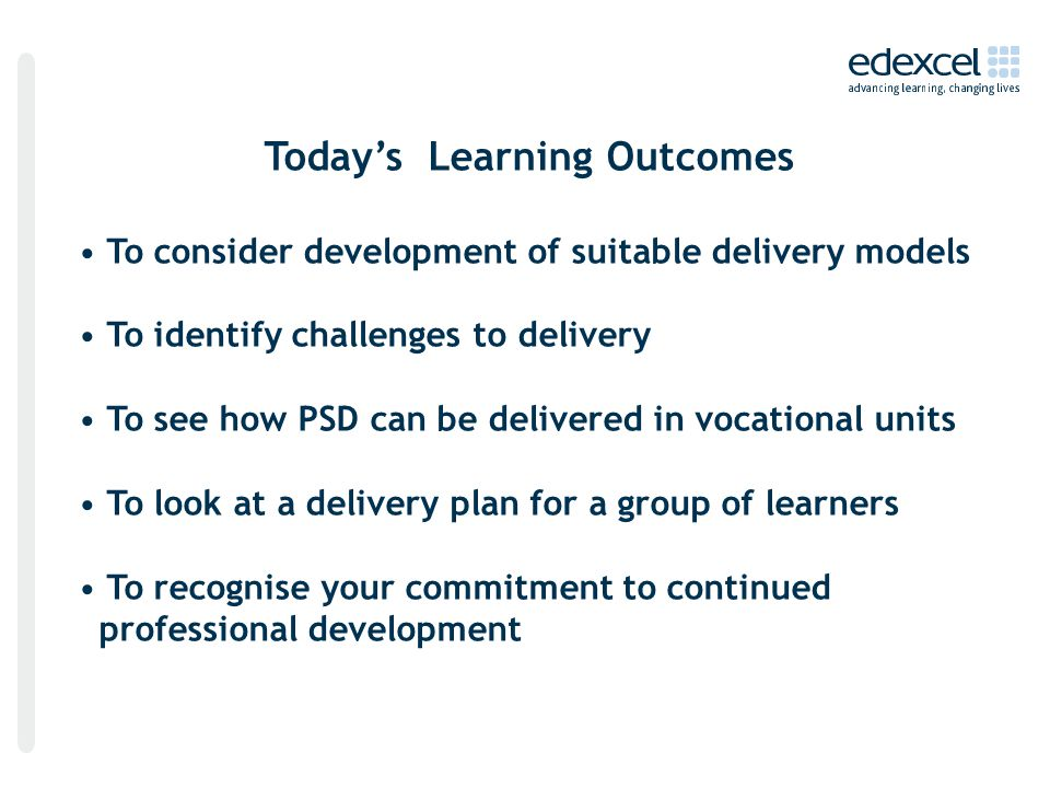Today's Learning Outcomes To consider development of suitable delivery models To identify challenges to delivery To see how PSD can be delivered in vocational units To look at a delivery plan for a group of learners To recognise your commitment to continued professional development
