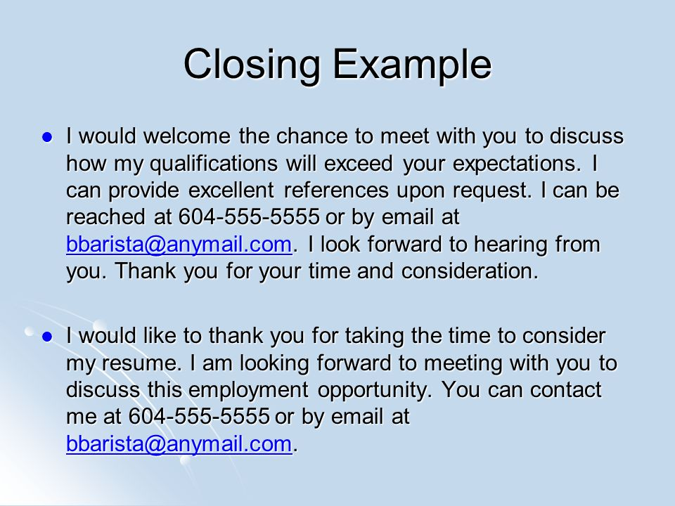 Closing Example I would welcome the chance to meet with you to discuss how my qualifications will exceed your expectations.
