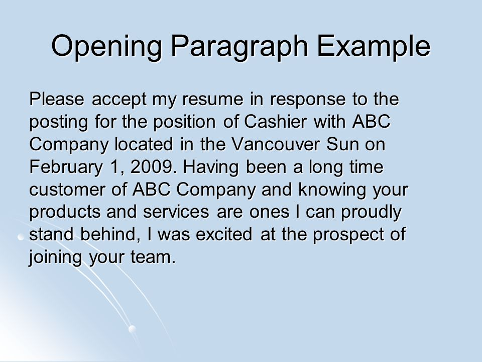 Opening Paragraph Example Please accept my resume in response to the posting for the position of Cashier with ABC Company located in the Vancouver Sun on February 1, 2009.
