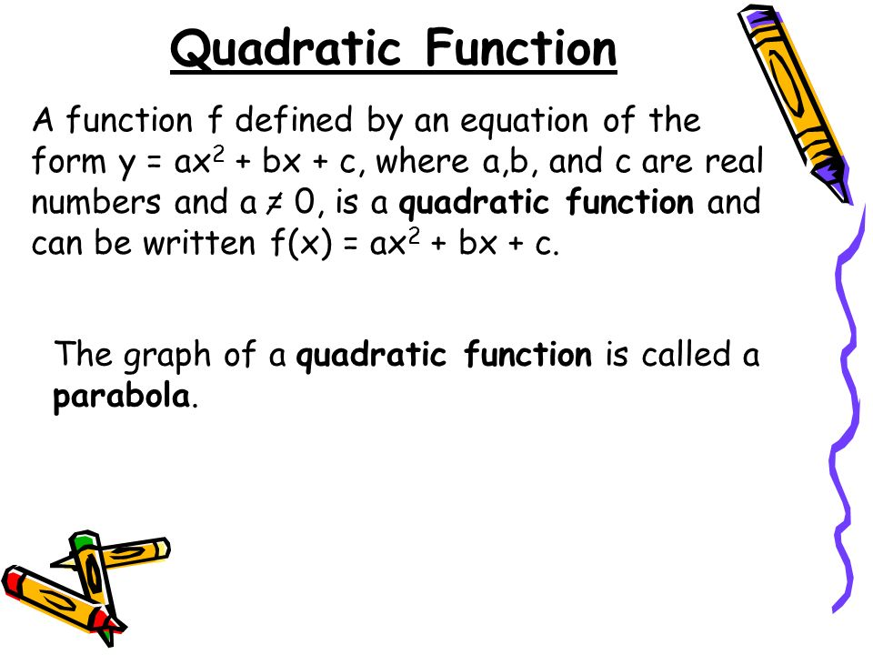 Quadratic Function A function f defined by an equation of the form y = ax 2 + bx + c, where a,b, and c are real numbers and a = 0, is a quadratic function and can be written f(x) = ax 2 + bx + c.