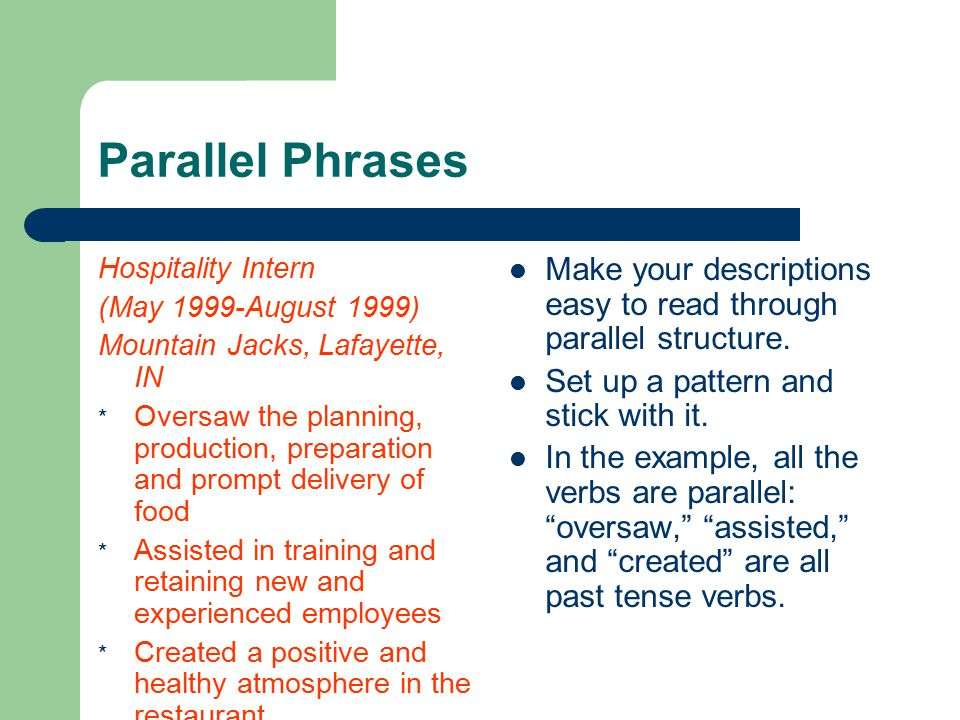 Parallel Phrases Hospitality Intern (May 1999-August 1999) Mountain Jacks, Lafayette, IN * Oversaw the planning, production, preparation and prompt delivery of food * Assisted in training and retaining new and experienced employees * Created a positive and healthy atmosphere in the restaurant Make your descriptions easy to read through parallel structure.