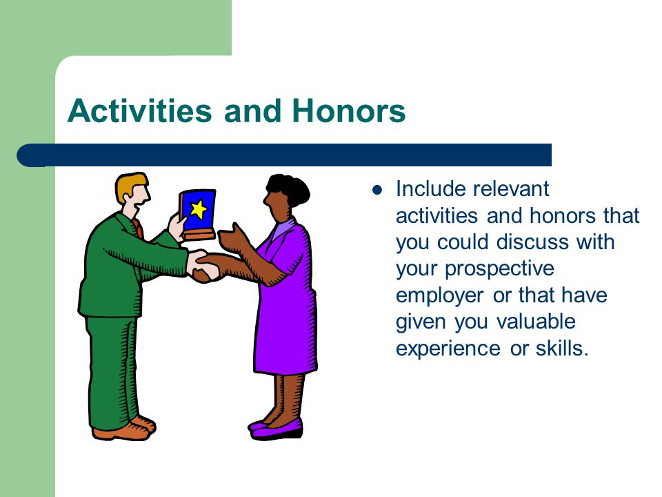 Activities and Honors Include relevant activities and honors that you could discuss with your prospective employer or that have given you valuable experience or skills.