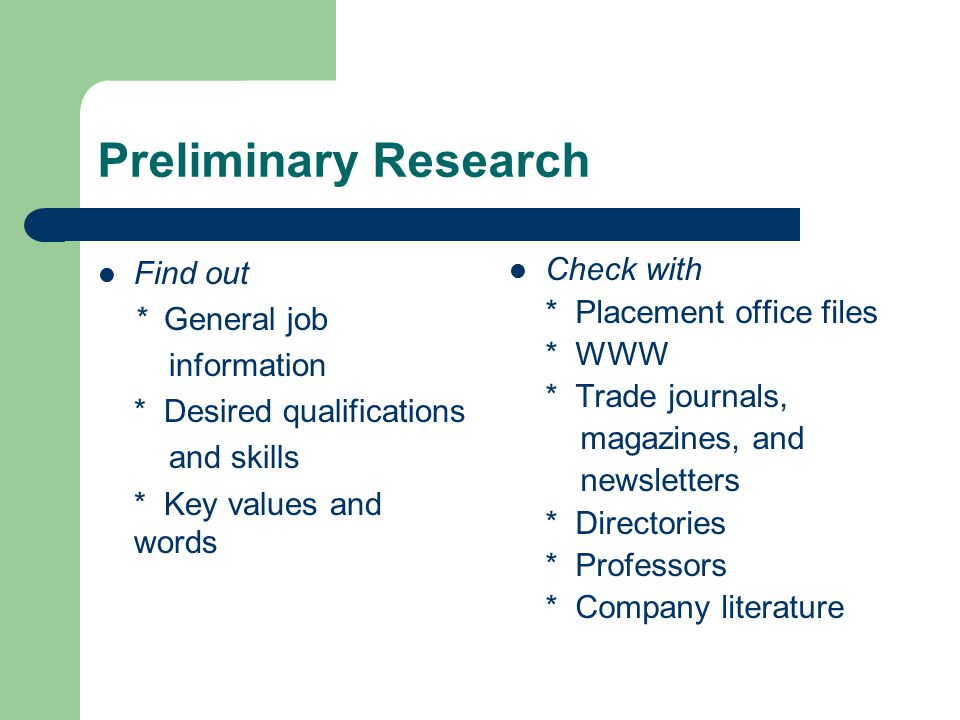 Preliminary Research Find out * General job information * Desired qualifications and skills * Key values and words Check with * Placement office files * WWW * Trade journals, magazines, and newsletters * Directories * Professors * Company literature