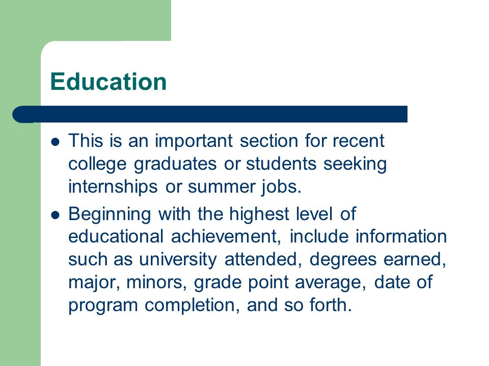 Education This is an important section for recent college graduates or students seeking internships or summer jobs.