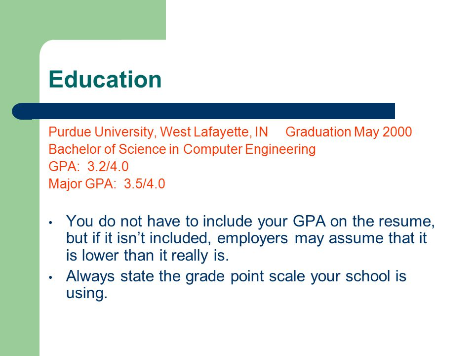 Education Purdue University, West Lafayette, IN Graduation May 2000 Bachelor of Science in Computer Engineering GPA: 3.2/4.0 Major GPA: 3.5/4.0 You do not have to include your GPA on the resume, but if it isn't included, employers may assume that it is lower than it really is.