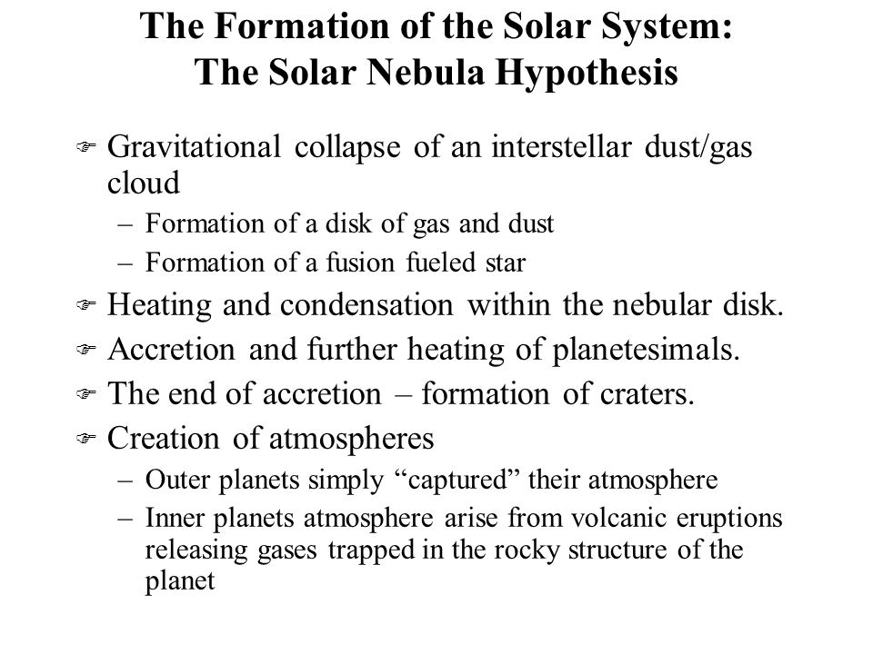 The Formation of the Solar System: The Solar Nebula Hypothesis F Gravitational collapse of an interstellar dust/gas cloud –Formation of a disk of gas and dust –Formation of a fusion fueled star F Heating and condensation within the nebular disk.
