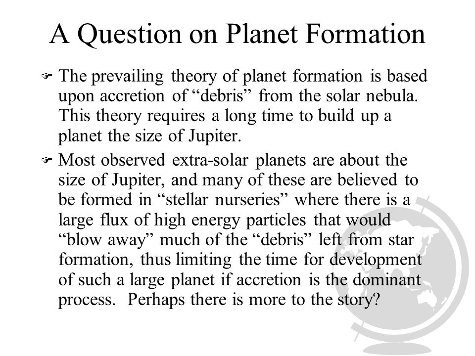 A Question on Planet Formation F The prevailing theory of planet formation is based upon accretion of debris from the solar nebula.