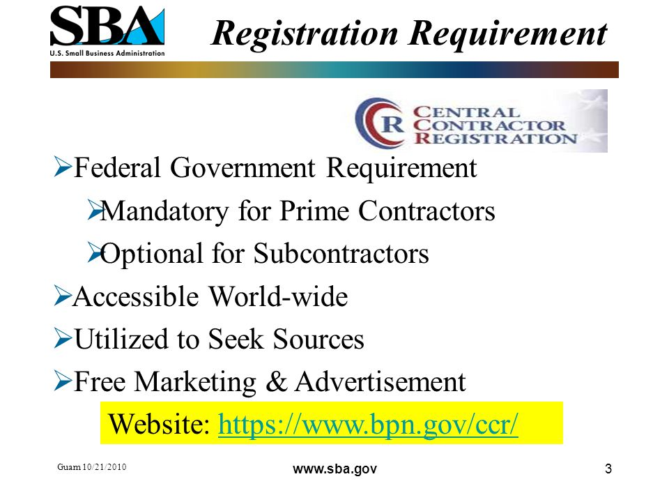Registration Requirement Guam 10/21/  Federal Government Requirement  Mandatory for Prime Contractors  Optional for Subcontractors  Accessible World-wide  Utilized to Seek Sources  Free Marketing & Advertisement Website: