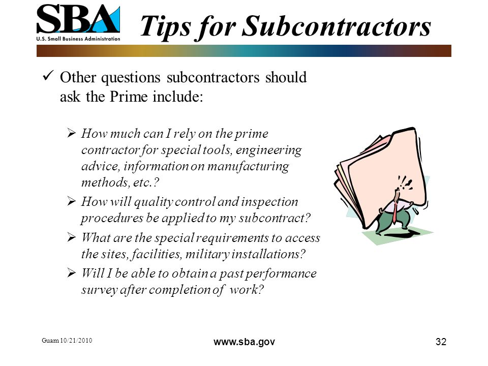 Tips for Subcontractors Other questions subcontractors should ask the Prime include:  How much can I rely on the prime contractor for special tools, engineering advice, information on manufacturing methods, etc..