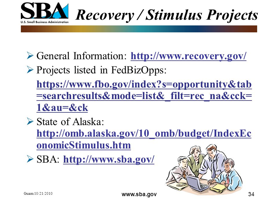 Guam 10/21/ Recovery / Stimulus Projects  General Information:    Projects listed in FedBizOpps:   s=opportunity&tab =searchresults&mode=list&_filt=rec_na&cck= 1&au=&ck  State of Alaska:   onomicStimulus.htm  SBA: