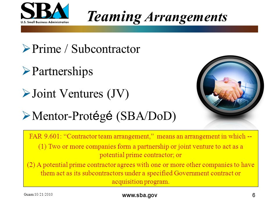 Guam 10/21/ Teaming Arrangements  Prime / Subcontractor  Partnerships  Joint Ventures (JV)  Mentor-Prot é g é (SBA/DoD) FAR 9.601: Contractor team arrangement, means an arrangement in which -- (1) Two or more companies form a partnership or joint venture to act as a potential prime contractor; or (2) A potential prime contractor agrees with one or more other companies to have them act as its subcontractors under a specified Government contract or acquisition program.