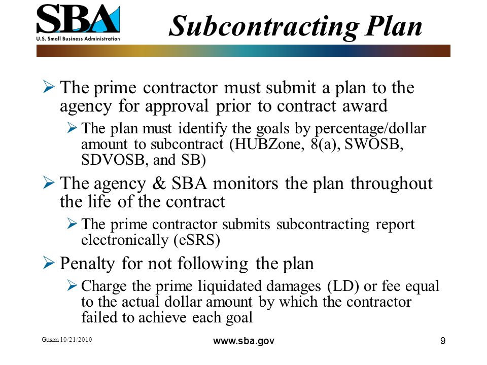 Guam 10/21/ Subcontracting Plan  The prime contractor must submit a plan to the agency for approval prior to contract award  The plan must identify the goals by percentage/dollar amount to subcontract (HUBZone, 8(a), SWOSB, SDVOSB, and SB)  The agency & SBA monitors the plan throughout the life of the contract  The prime contractor submits subcontracting report electronically (eSRS)  Penalty for not following the plan  Charge the prime liquidated damages (LD) or fee equal to the actual dollar amount by which the contractor failed to achieve each goal