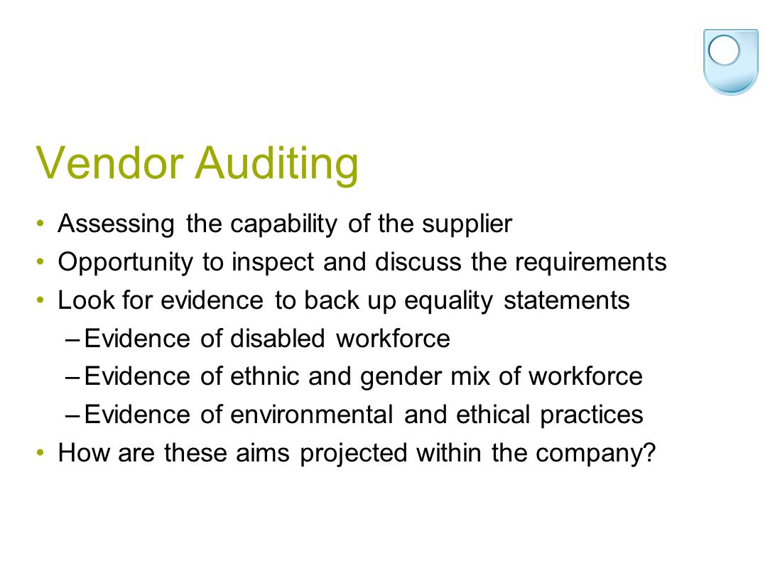 Vendor Auditing Assessing the capability of the supplier Opportunity to inspect and discuss the requirements Look for evidence to back up equality statements –Evidence of disabled workforce –Evidence of ethnic and gender mix of workforce –Evidence of environmental and ethical practices How are these aims projected within the company