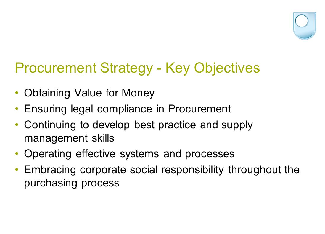 Procurement Strategy - Key Objectives Obtaining Value for Money Ensuring legal compliance in Procurement Continuing to develop best practice and supply management skills Operating effective systems and processes Embracing corporate social responsibility throughout the purchasing process