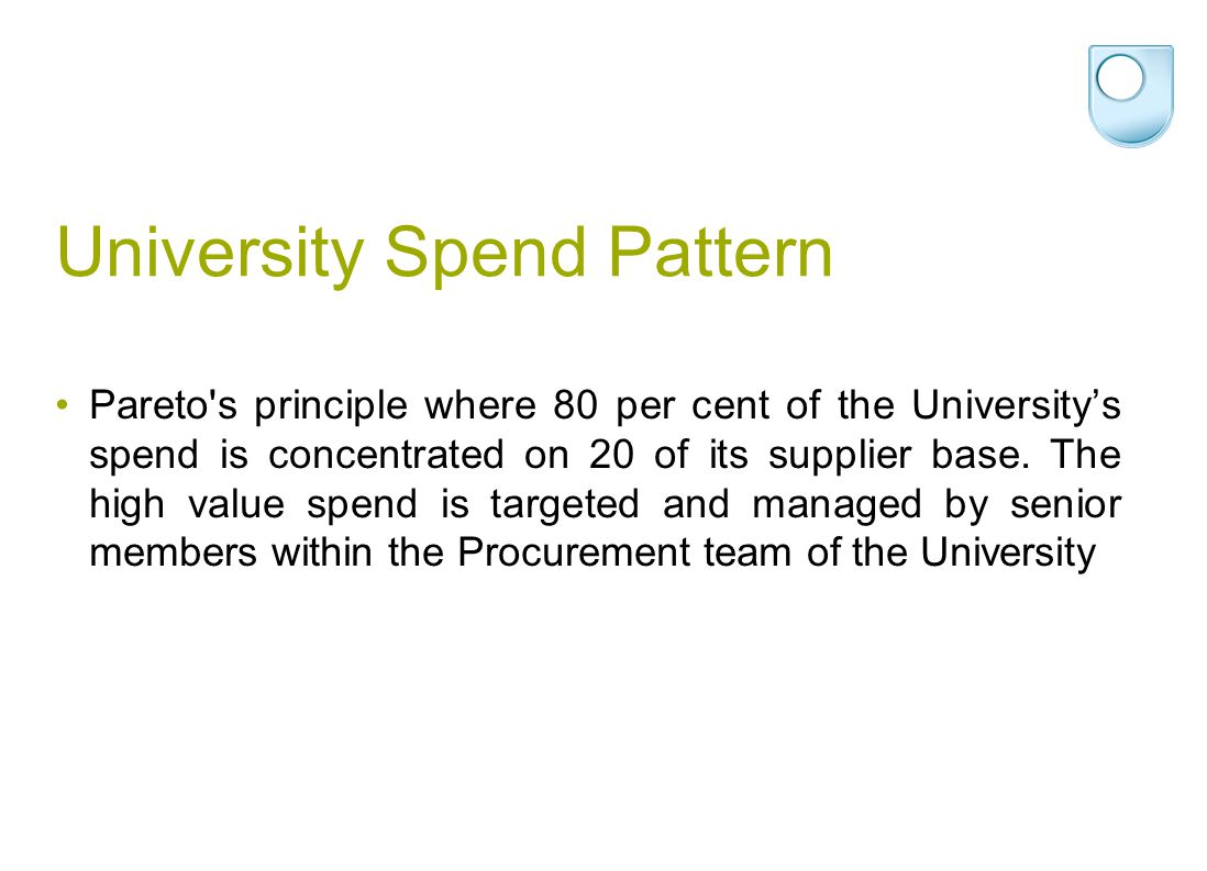 University Spend Pattern Pareto s principle where 80 per cent of the University's spend is concentrated on 20 of its supplier base.