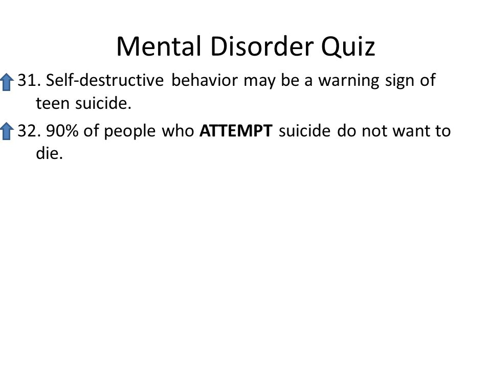 Mental Disorder Quiz 31. Self-destructive behavior may be a warning sign of teen suicide.