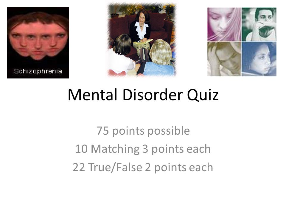 Mental Disorder Quiz 75 points possible 10 Matching 3 points each 22 True/False 2 points each