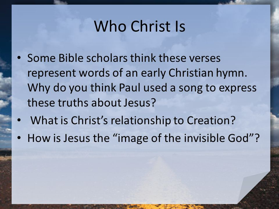 Who Christ Is Some Bible scholars think these verses represent words of an early Christian hymn.