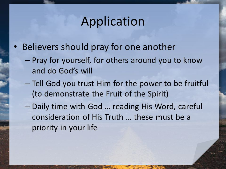Application Believers should pray for one another – Pray for yourself, for others around you to know and do God's will – Tell God you trust Him for the power to be fruitful (to demonstrate the Fruit of the Spirit) – Daily time with God … reading His Word, careful consideration of His Truth … these must be a priority in your life