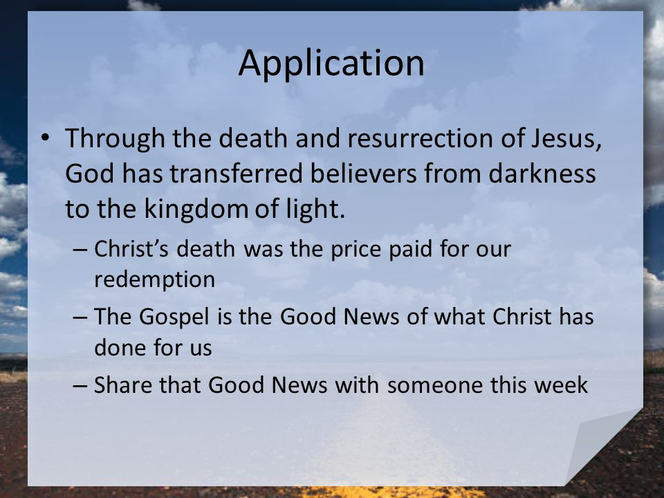 Application Through the death and resurrection of Jesus, God has transferred believers from darkness to the kingdom of light.