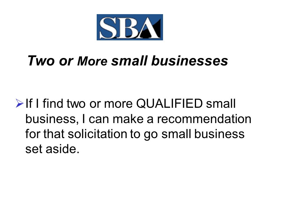 Two or More small businesses  Where do I find two or more small businesses, first I go to the SBA web site, located on the CCR web site and it's called the Dynamic Small Business Search.