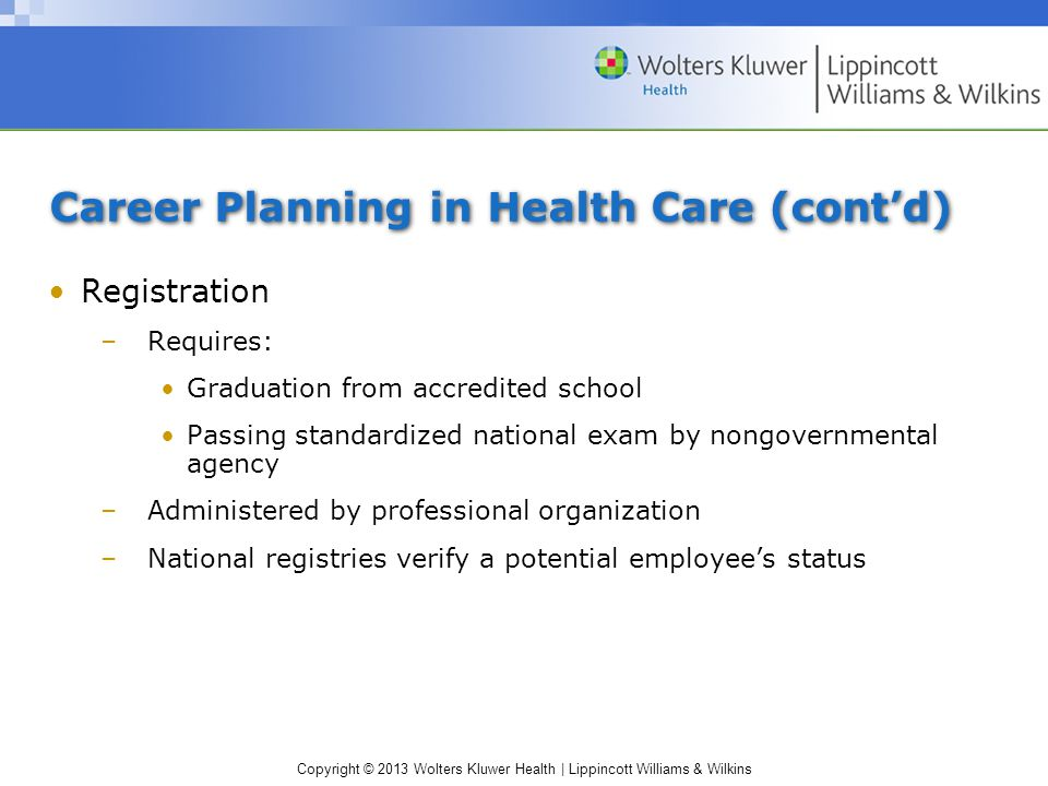 Copyright © 2013 Wolters Kluwer Health | Lippincott Williams & Wilkins Career Planning in Health Care (cont'd) Registration –Requires: Graduation from accredited school Passing standardized national exam by nongovernmental agency –Administered by professional organization –National registries verify a potential employee's status