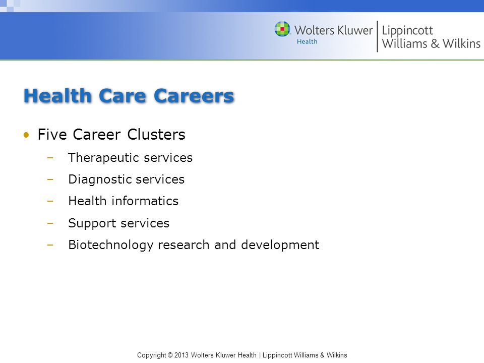 Copyright © 2013 Wolters Kluwer Health | Lippincott Williams & Wilkins Health Care Careers Five Career Clusters –Therapeutic services –Diagnostic services –Health informatics –Support services –Biotechnology research and development