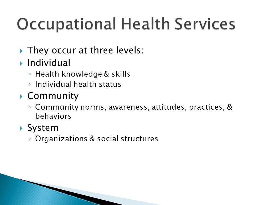  They occur at three levels:  Individual ◦ Health knowledge & skills ◦ Individual health status  Community ◦ Community norms, awareness, attitudes, practices, & behaviors  System ◦ Organizations & social structures