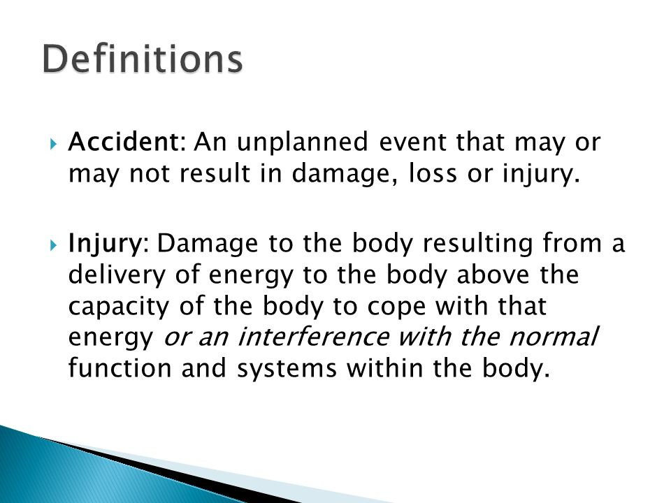  Accident: An unplanned event that may or may not result in damage, loss or injury.