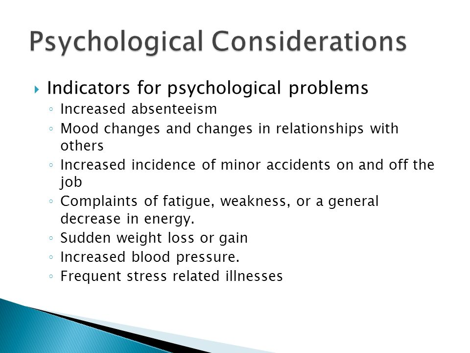  Indicators for psychological problems ◦ Increased absenteeism ◦ Mood changes and changes in relationships with others ◦ Increased incidence of minor accidents on and off the job ◦ Complaints of fatigue, weakness, or a general decrease in energy.
